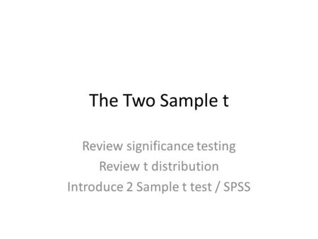 The Two Sample t Review significance testing Review t distribution