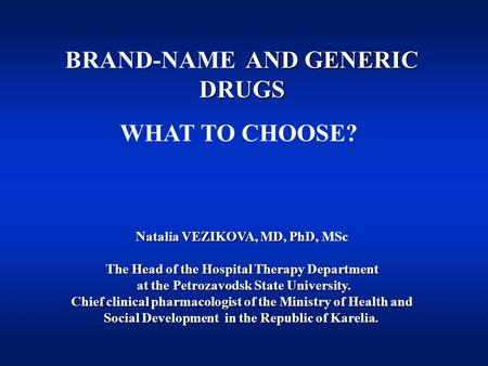AND GENERIC DRUGS BRAND-NAME AND GENERIC DRUGS WHAT TO CHOOSE? Natalia VEZIKOVA, MD, PhD, Natalia VEZIKOVA, MD, PhD, MSc The Head of the Hospital Therapy.