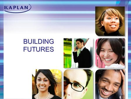 BUILDING FUTURES. About Kaplan Leading global education provider Subsidiary of Washington Post Company More than 1 million students 25,000 employees Available.