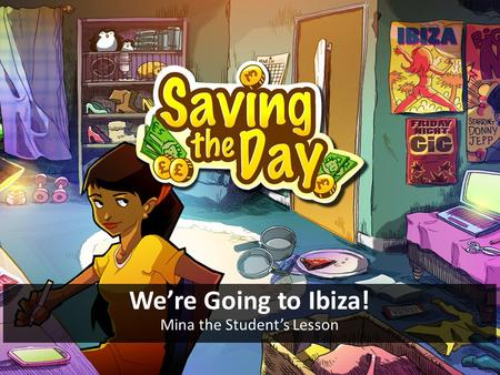 We're Going to Ibiza! Mina the Student's Lesson. Objective To save £1500 for Mina to go on holiday to Ibiza with her friends – but without neglecting.