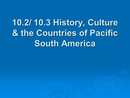 10.2/ 10.3 History, Culture & the Countries of Pacific South America.