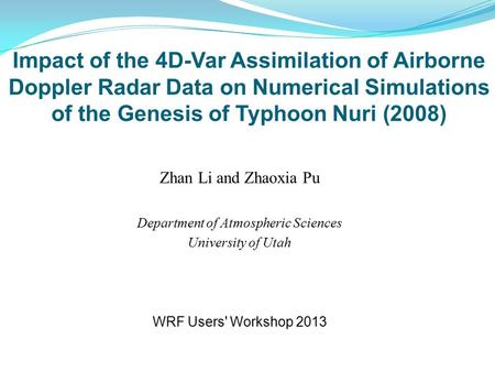 Impact of the 4D-Var Assimilation of Airborne Doppler Radar Data on Numerical Simulations of the Genesis of Typhoon Nuri (2008) Zhan Li and Zhaoxia Pu.