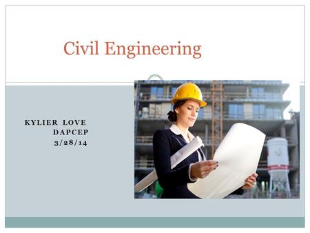 KYLIER LOVE DAPCEP 3/28/14 Civil Engineering. What is it? Civil engineering is the design and maintenance of modern day cities. It's also one of the oldest.