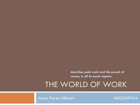 THE WORLD OF WORK Asma Fares Alkhatri H00249934 describes paid work and the pursuit of career, in all its social aspects.