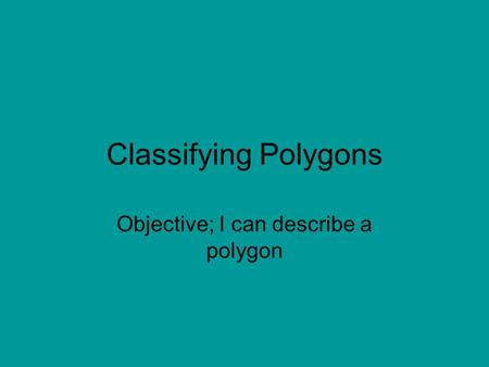 Classifying Polygons Objective; I can describe a polygon.