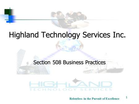 Relentless in the Pursuit of Excellence Highland Technology Services Inc. 1 Section 508 Business Practices.