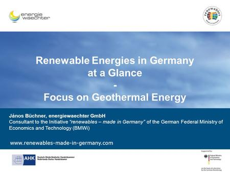 Www.renewables-made-in-germany.com Renewable Energies in Germany at a Glance - Focus on Geothermal Energy János Büchner, energiewaechter GmbH Consultant.