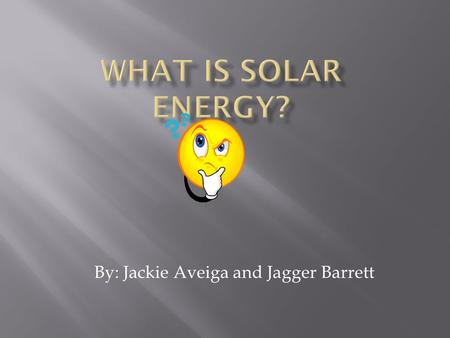 By: Jackie Aveiga and Jagger Barrett. Solar energy is basically heat, or denoting energy derived from the sun rays to make energy. Also it is energy from.