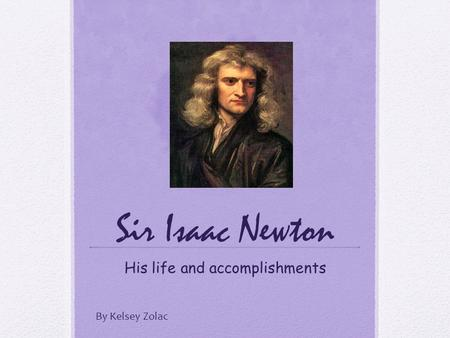 Sir Isaac Newton His life and accomplishments By Kelsey Zolac.