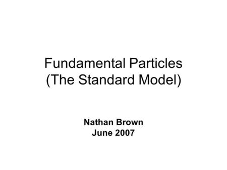 Fundamental Particles (The Standard Model) Nathan Brown June 2007.