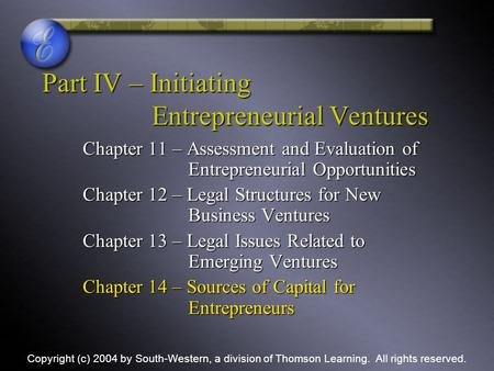 Part IV – Initiating Entrepreneurial Ventures Chapter 11 – Assessment and Evaluation of Entrepreneurial Opportunities Chapter 12 – Legal Structures for.