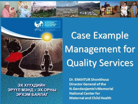 Case Example Management for Quality Services Dr. ENKHTUR Shonkhuuz Director General of the N.Gendenjamts's Memorial National Center for Maternal and Child.