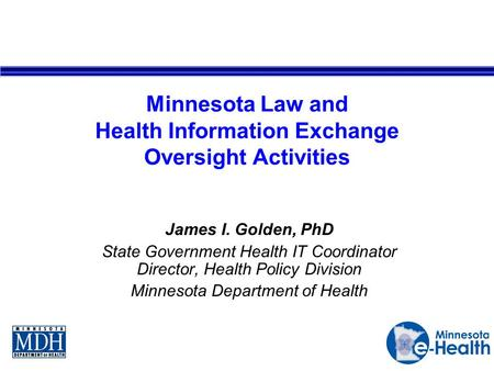 Minnesota Law and Health Information Exchange Oversight Activities James I. Golden, PhD State Government Health IT Coordinator Director, Health Policy.
