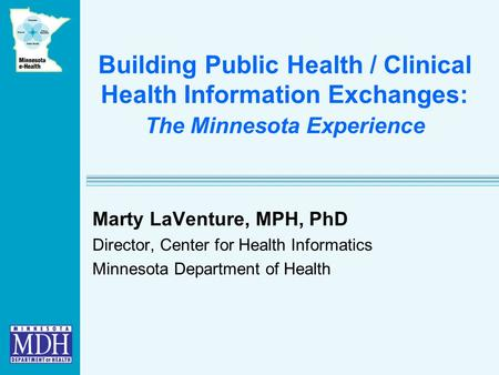 Building Public Health / Clinical Health Information Exchanges: The Minnesota Experience Marty LaVenture, MPH, PhD Director, Center for Health Informatics.