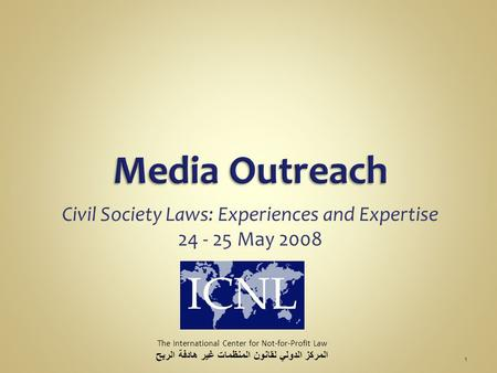 Civil Society Laws: Experiences and Expertise 24 - 25 May 2008 The International Center for Not-for-Profit Law المركز الدولي لقانون المنظمات غير هادفة.