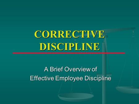 CORRECTIVE DISCIPLINE A Brief Overview of Effective Employee Discipline.