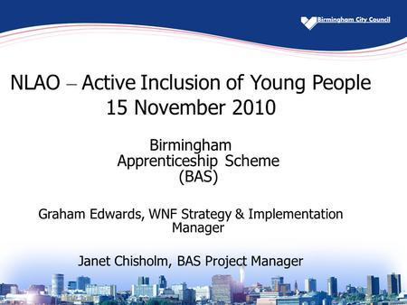 NLAO – Active Inclusion of Young People 15 November 2010 Birmingham Apprenticeship Scheme (BAS) Graham Edwards, WNF Strategy & Implementation Manager Janet.