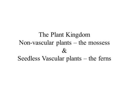 The Plant Kingdom Non-vascular plants – the mossess & Seedless Vascular plants – the ferns.