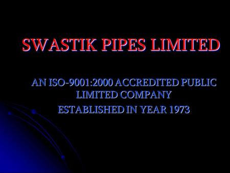 SWASTIK PIPES LIMITED AN ISO-9001:2000 ACCREDITED PUBLIC LIMITED COMPANY ESTABLISHED IN YEAR 1973.