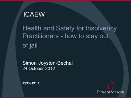 ICAEW Health and Safety for Insolvency Practitioners - how to stay out of jail Simon Joyston-Bechal 24 October 2012 42309191.1.