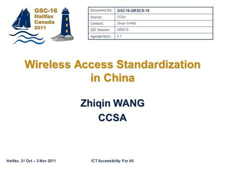 Halifax, 31 Oct – 3 Nov 2011ICT Accessibility For All Wireless Access Standardization in China Zhiqin WANG CCSA Document No: GSC16-GRSC9-19 Source: CCSA.