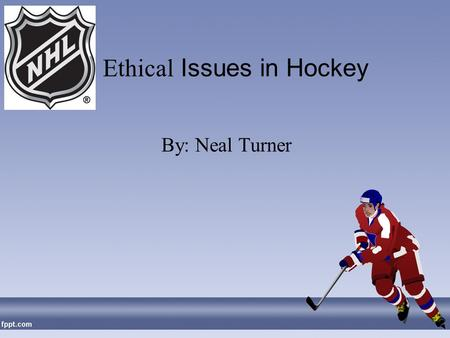Ethical Issues in Hockey By: Neal Turner. Early History Officially defined by Society for International Hockey Research as: a game played on an ice rink.