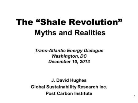 "The ""Shale Revolution"" Myths and Realities Trans-Atlantic Energy Dialogue Washington, DC December 10, 2013 J. David Hughes Global Sustainability Research."