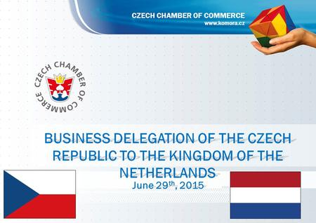 BUSINESS DELEGATION OF THE CZECH REPUBLIC TO THE KINGDOM OF THE NETHERLANDS June 29 th,2015 June 29 th, 2015 www.komora.cz CZECH CHAMBER OF COMMERCE.