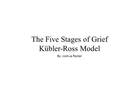The Five Stages of Grief Kübler-Ross Model By: Joshua Packer.