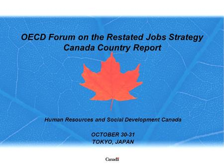 OECD Forum on the Restated Jobs Strategy Canada Country Report Human Resources and Social Development Canada OCTOBER 30-31 TOKYO, JAPAN.