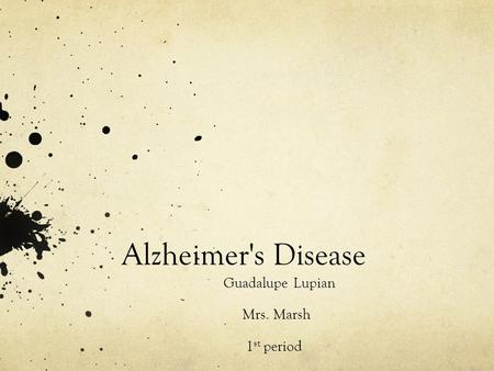 Alzheimer's Disease Guadalupe Lupian Mrs. Marsh 1 st period.