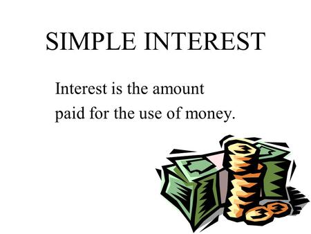 SIMPLE INTEREST Interest is the amount paid for the use of money.