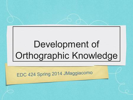 EDC 424 Spring 2014 JMaggiacomo Development of Orthographic Knowledge.