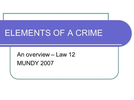 ELEMENTS OF A CRIME An overview – Law 12 MUNDY 2007.