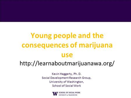 Young people and the consequences of marijuana use  Kevin Haggerty, Ph. D. Social Development Research Group, University.