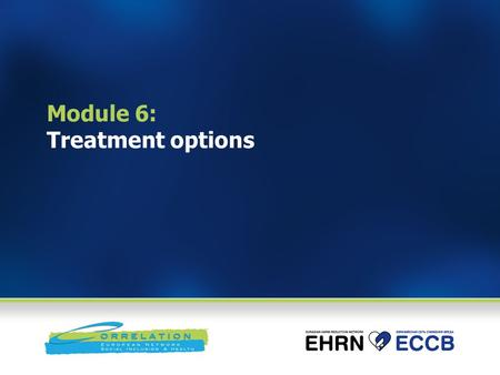 Module 6: Treatment options. Module goal To enable participants understand the best current treatment options, factors that influence outcomes and potential.