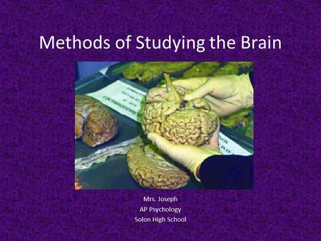 Methods of Studying the Brain Mrs. Joseph AP Psychology Solon High School.