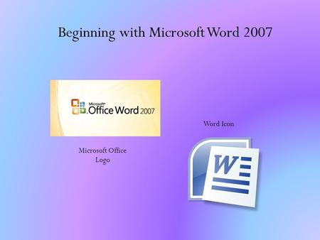 Beginning with Microsoft Word 2007 Word Icon Microsoft Office Logo.