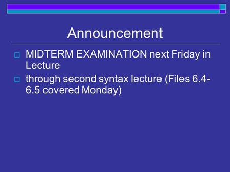 Announcement  MIDTERM EXAMINATION next Friday in Lecture  through second syntax lecture (Files 6.4- 6.5 covered Monday)