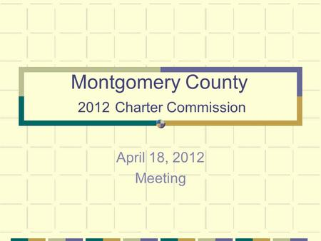 Montgomery County 2012 Charter Commission April 18, 2012 Meeting.