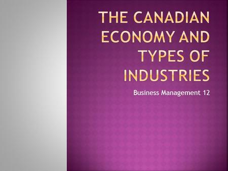 Business Management 12.  Canada's economy is made up of many different industries. There are three main types of industries in Canada: 1) Natural resources.