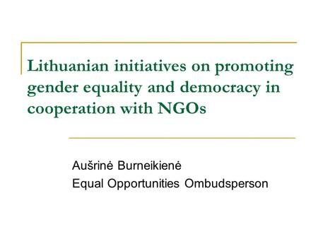 Lithuanian initiatives on promoting gender equality and democracy in cooperation with NGOs Aušrinė Burneikienė Equal Opportunities Ombudsperson.
