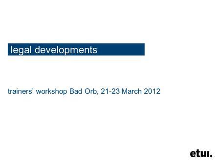Legal developments trainers' workshop Bad Orb, 21-23 March 2012.