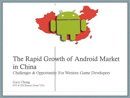 The Rapid Growth of Android Market in China Challenges & Opportunity For Western Game Developers Gary Chang SVP & GM Renren Game USA.
