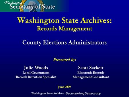 Washington State Archives Documenting Democracy Washington State Archives: Records Management County Elections Administrators Presented by: June 2009 Julie.