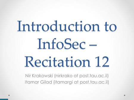 Introduction to InfoSec – Recitation 12 Nir Krakowski (nirkrako at post.tau.ac.il) Itamar Gilad (itamargi at post.tau.ac.il)