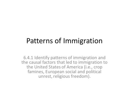 Patterns of Immigration 6.4.1 Identify patterns of immigration and the causal factors that led to immigration to the United States of America (i.e., crop.