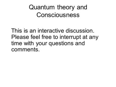 Quantum theory and Consciousness This is an interactive discussion. Please feel free to interrupt at any time with your questions and comments.