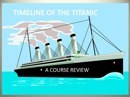 TIMELINE OF THE TITANIC A COURSE REVIEW. March 31, 1909 The White Star Line orders construction of the Titanic to begin with the building of the keel,
