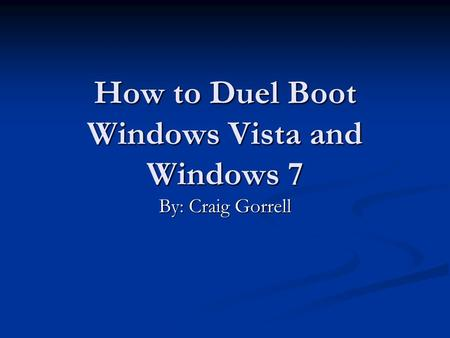 How to Duel Boot Windows Vista and Windows 7 By: Craig Gorrell.